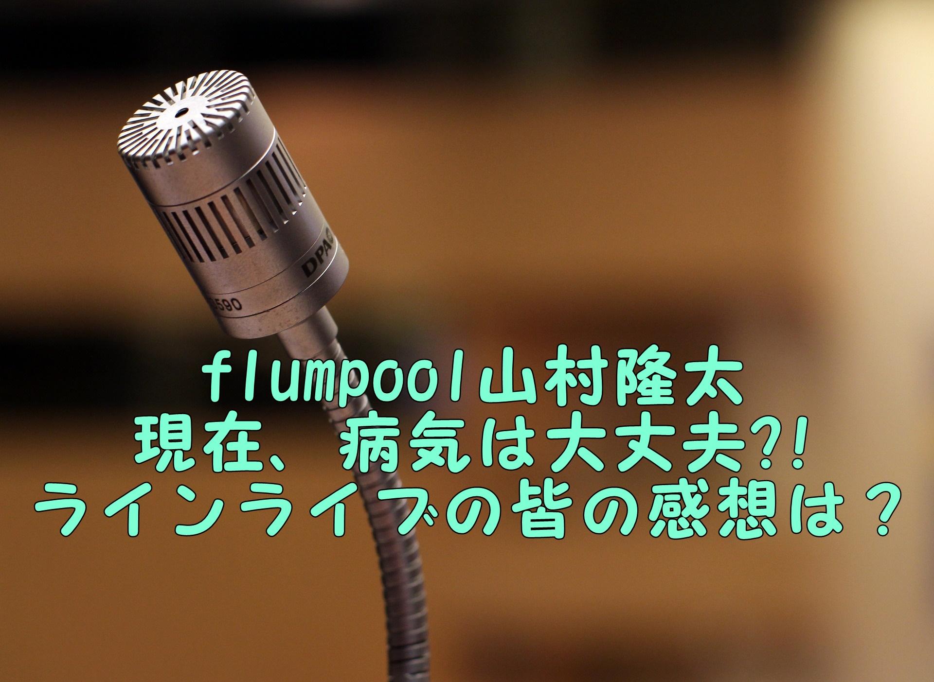 flumpool山村隆太|現在病気の状態は?ラインライブに皆の感想は?