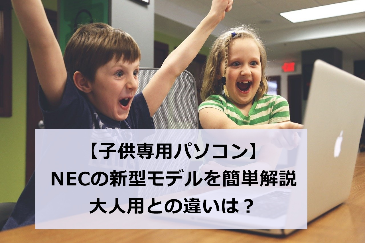 【NEC子供専用パソコン】内容を超分かりやすく解説!大人用との違いは何?