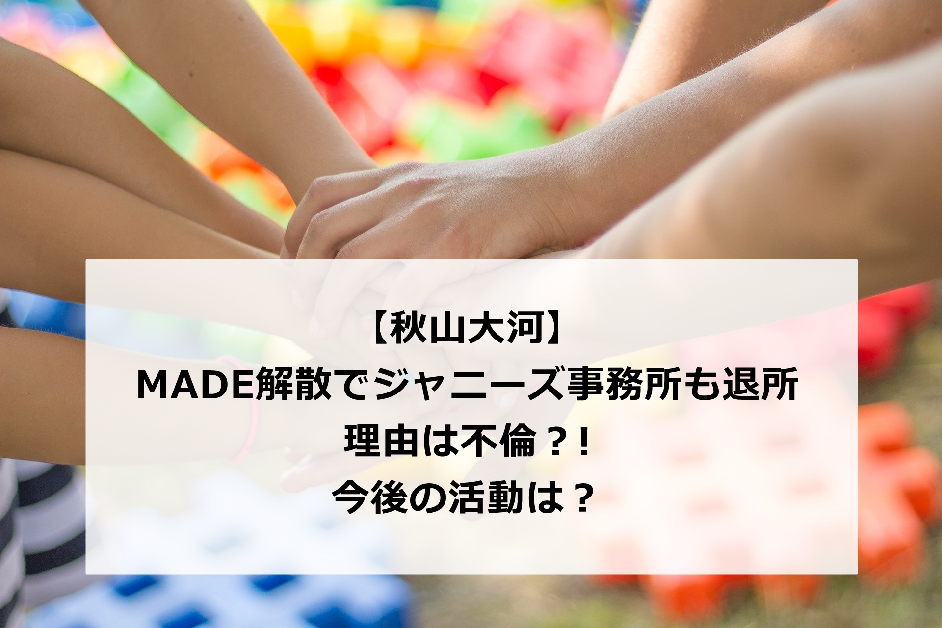 【ジャニーズJr.MADE解散】秋山大河は事務所を退所!理由は不倫⁈今後の活動は?