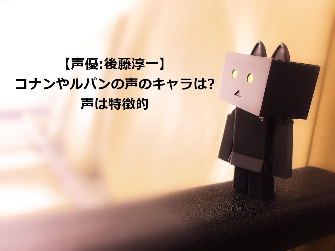 声優後藤淳一|コナン&ルパンでのキャラは誰なのか画像や声は?