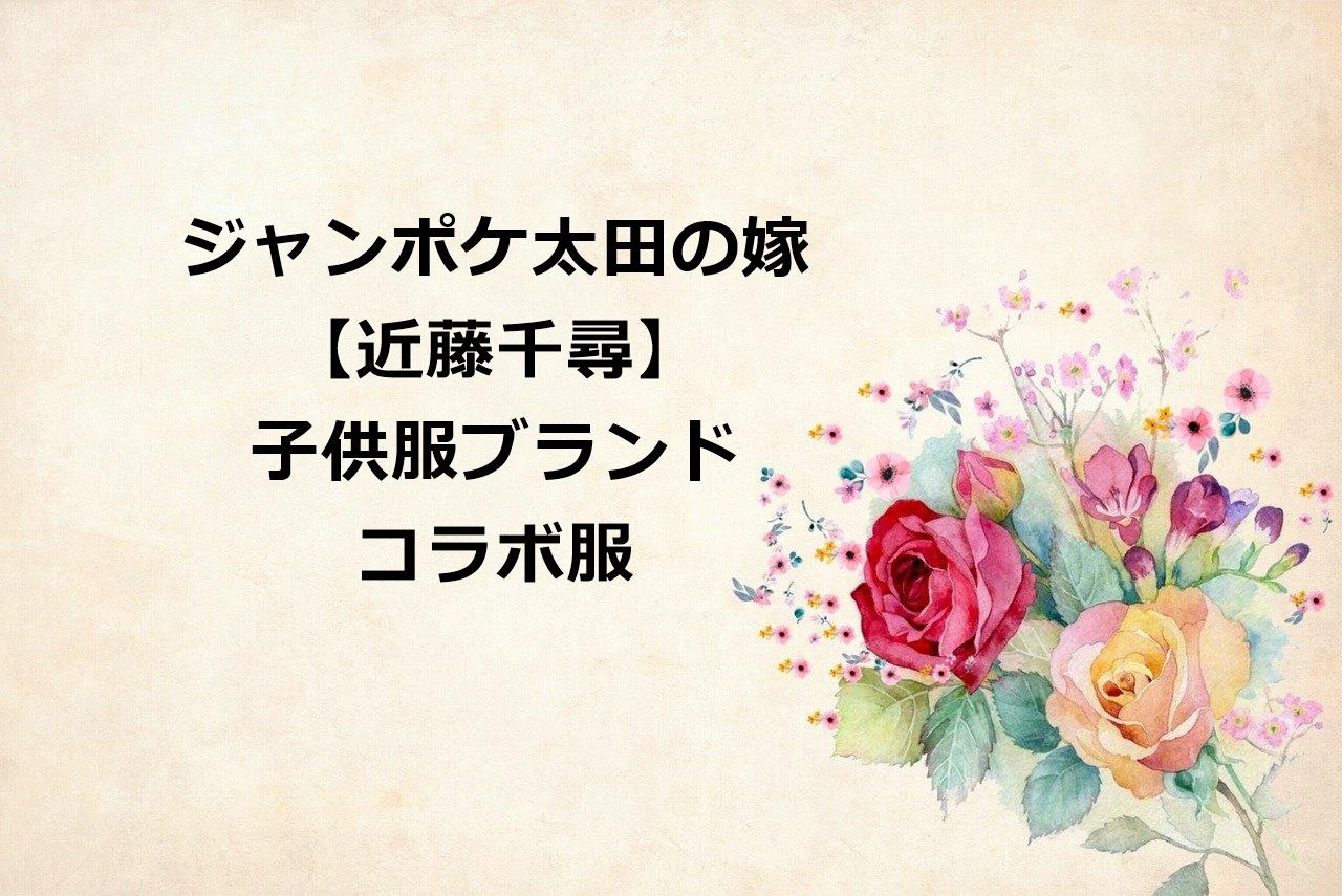 【近藤千尋】は子供服をプロデュース!ブランド名や通販で買える?|コラボ服は大人向け