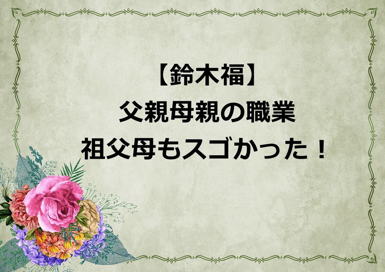 【驚愕】鈴木福の父親の職業は職人⁈母親や祖父母もスゴかった!
