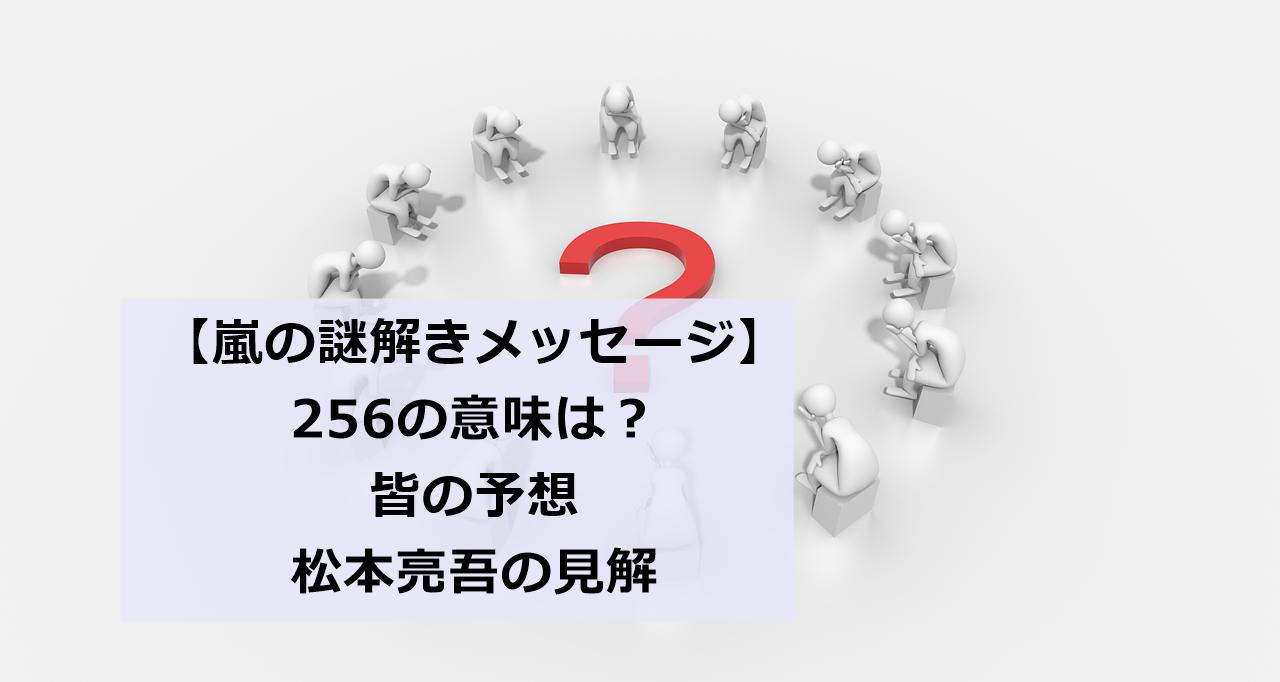 嵐の謎のメッセージ「256」の意味は?皆の予想と松本亮吾の推理