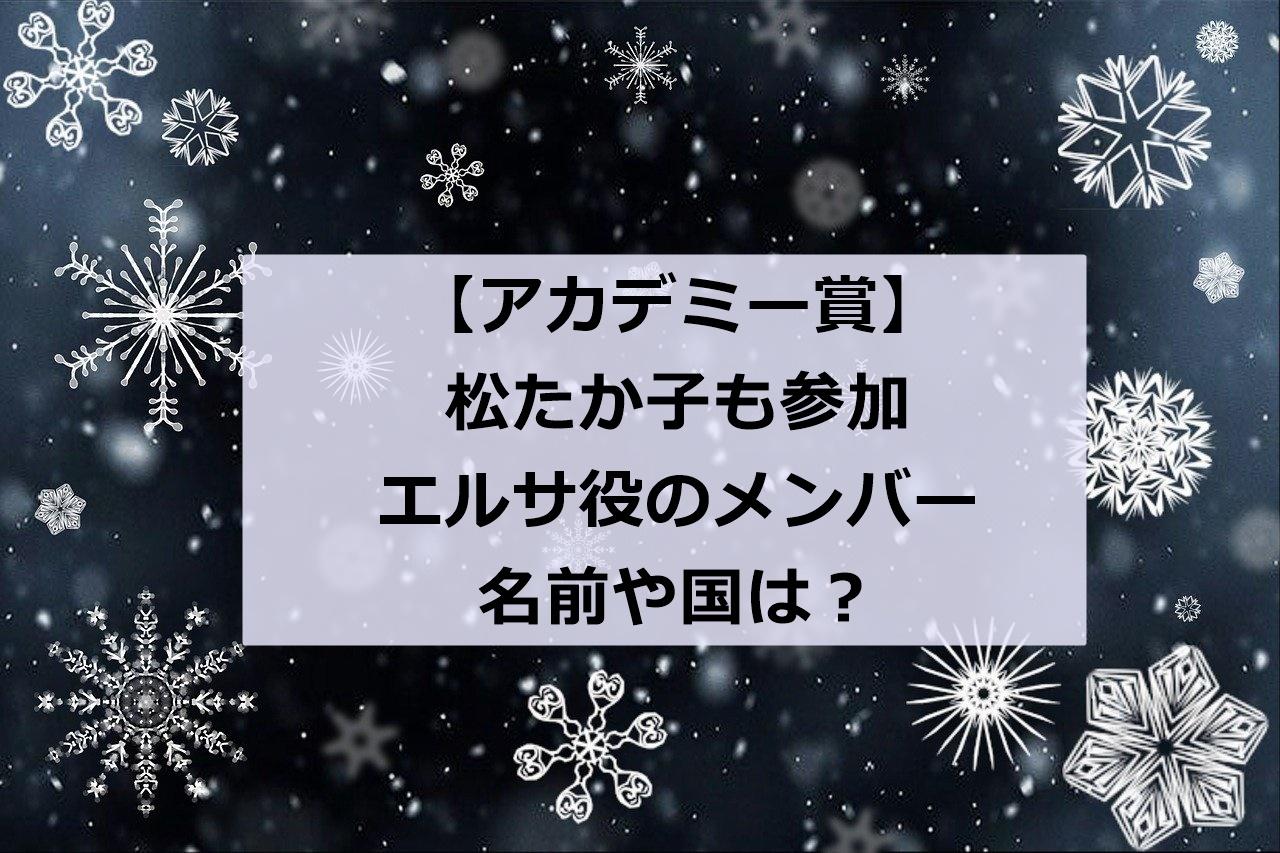 アカデミー賞|エルサ役で歌ったメンバー名前や国は?松たか子も歌を披露!