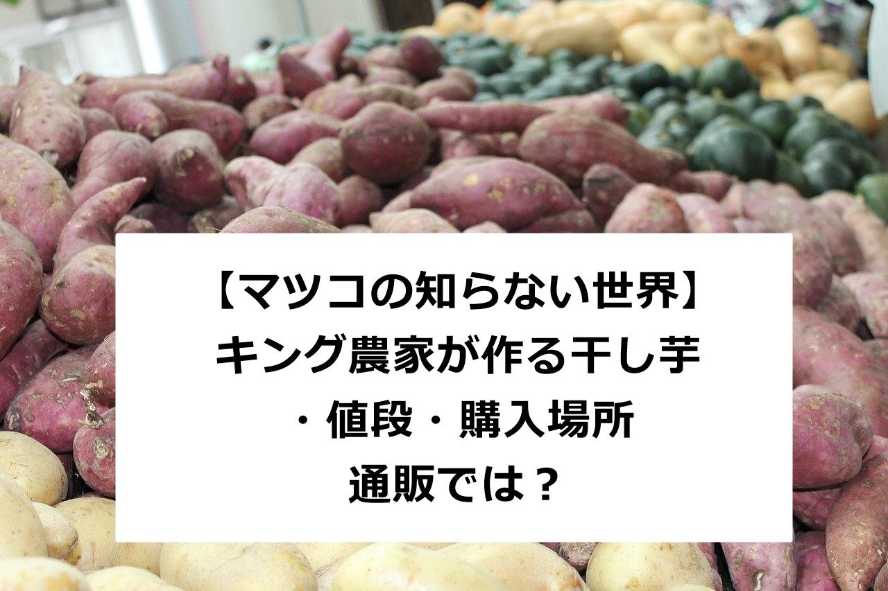 【マツコの知らない世界】茨城のキング農家が作る干し芋の値段や購入は通販で買える?