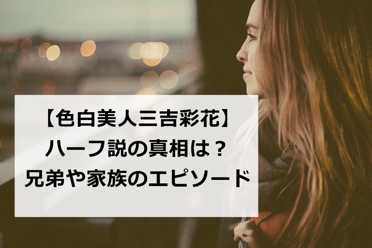 色白美人!!【三吉彩花】はハーフ?!両親の職業や兄弟も徹底調査