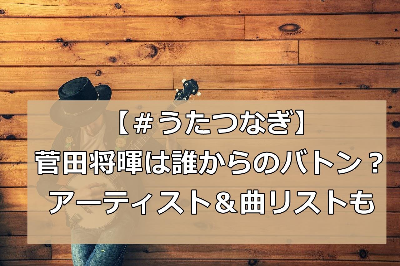 #うたつなぎ菅田将暉は誰からのバトン?順番Twitterまとめ&アーティスト曲リスト