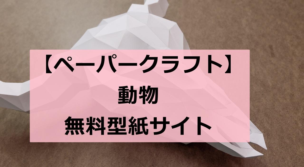 【自宅で楽しめる!!】ペーパークラフトの型紙無料ダウンロードサイト【動物】