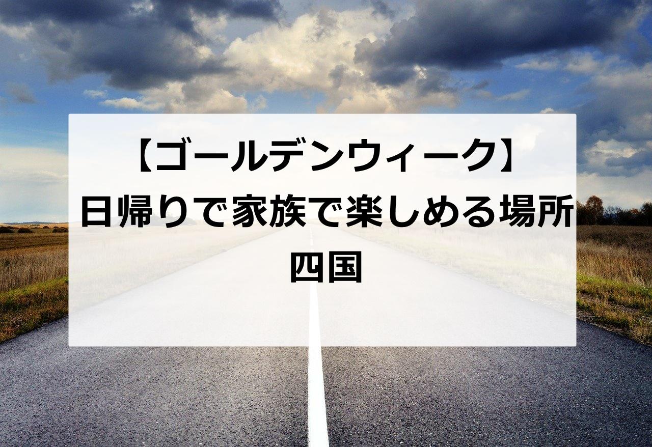【四国】ゴールデンウィークに日帰りで家族で行けるスポット5選