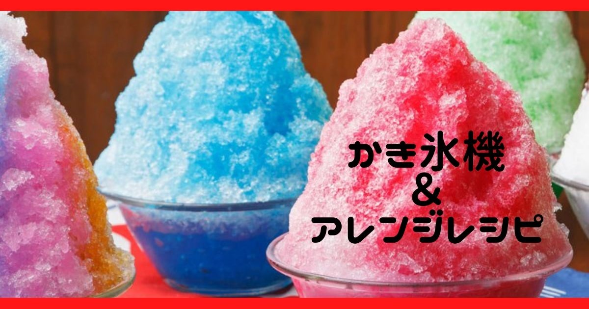 かき氷機のおすすめ2020テーマは「ふわふわ」!!かき氷のアレンジレシピも